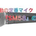 不動の定番マイク『SM58』の魅力