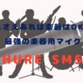 これさえあれば楽器はOK!?最強の楽器用マイク「SHURE SM57」