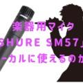 楽器用マイク「SHURE SM57」はボーカルに使えるのか?